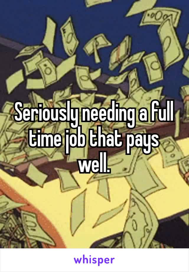 Seriously needing a full time job that pays well.