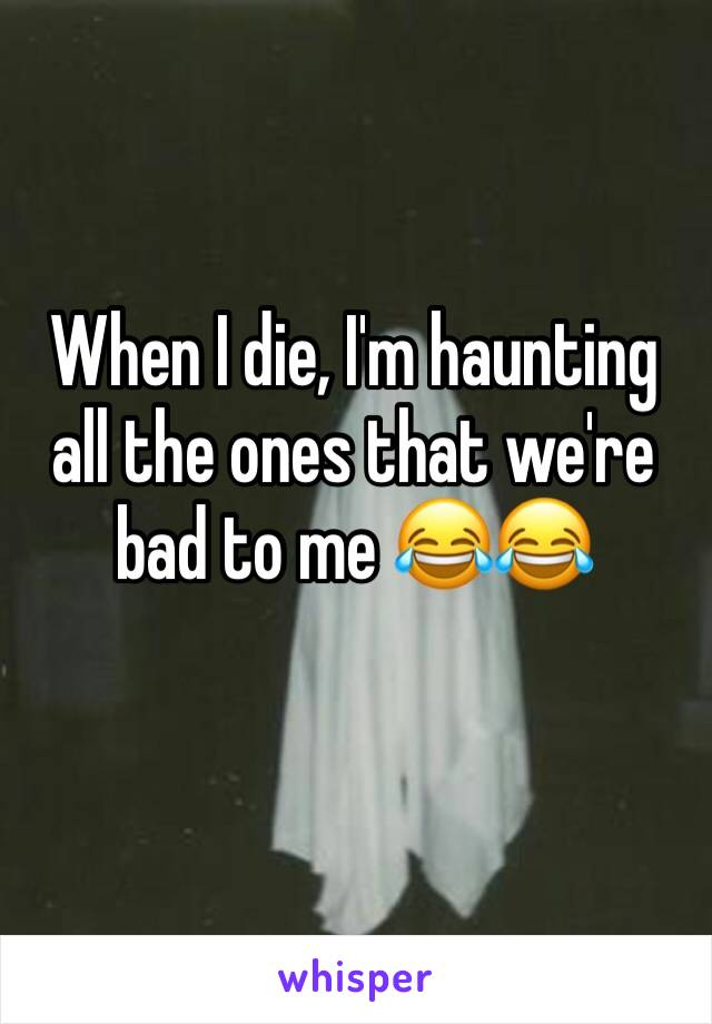When I die, I'm haunting all the ones that we're bad to me 😂😂