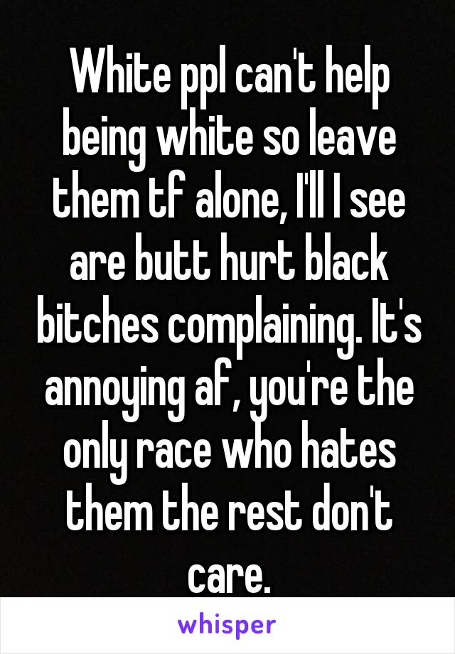White ppl can't help being white so leave them tf alone, I'll I see are butt hurt black bitches complaining. It's annoying af, you're the only race who hates them the rest don't care.