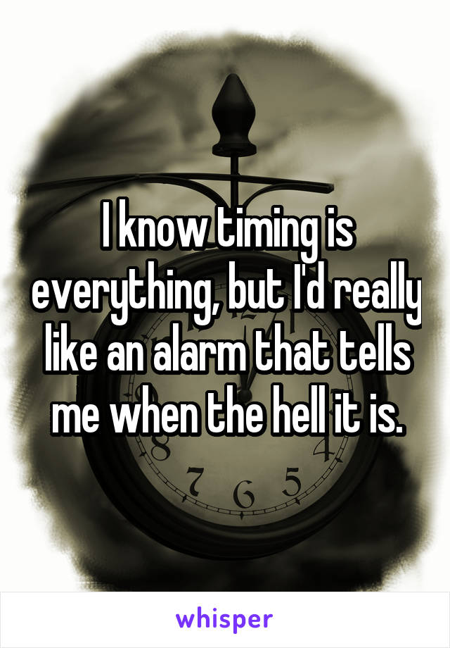 I know timing is everything, but I'd really like an alarm that tells me when the hell it is.
