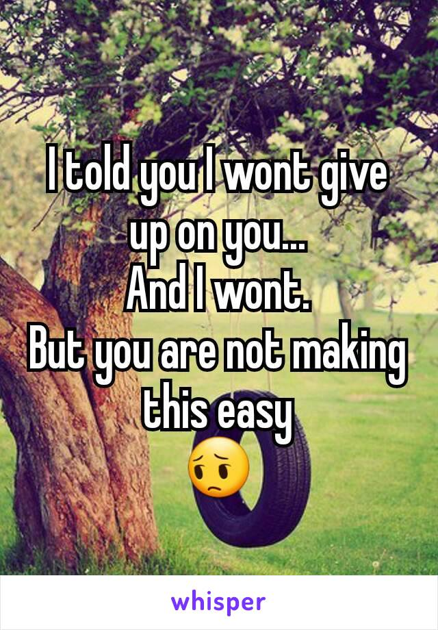 I told you I wont give up on you... And I wont. But you are not making this easy 😔