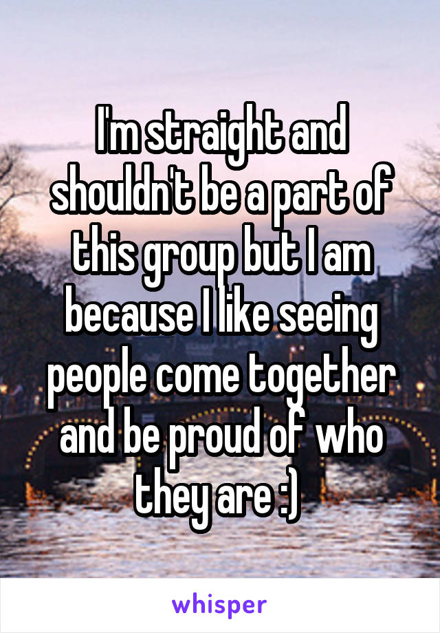 I'm straight and shouldn't be a part of this group but I am because I like seeing people come together and be proud of who they are :)