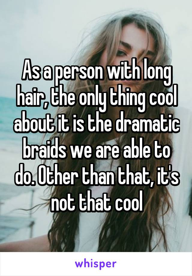 As a person with long hair, the only thing cool about it is the dramatic braids we are able to do. Other than that, it's not that cool