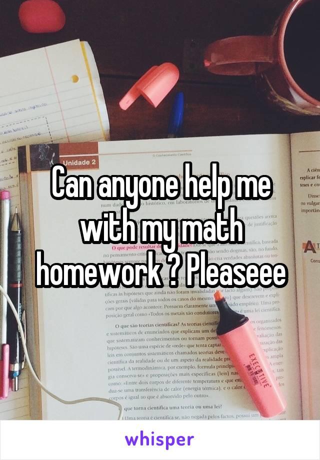 Can anyone help me with my math homework ? Pleaseee