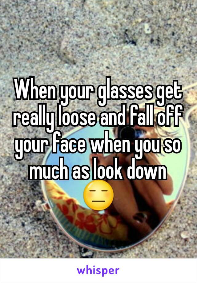 When your glasses get really loose and fall off your face when you so much as look down 😑