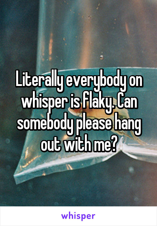 Literally everybody on whisper is flaky. Can somebody please hang out with me?