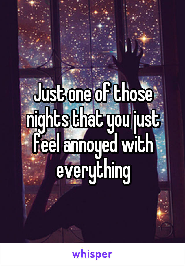 Just one of those nights that you just feel annoyed with everything