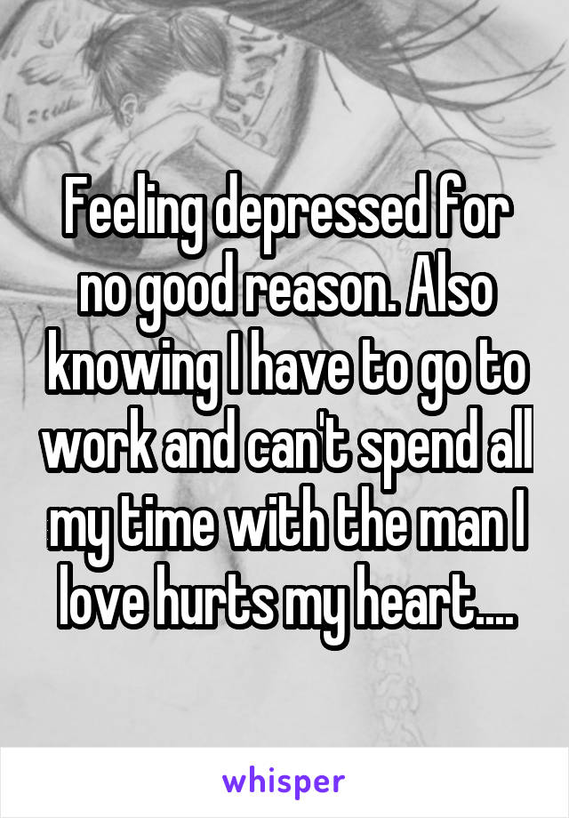 Feeling depressed for no good reason. Also knowing I have to go to work and can't spend all my time with the man I love hurts my heart....