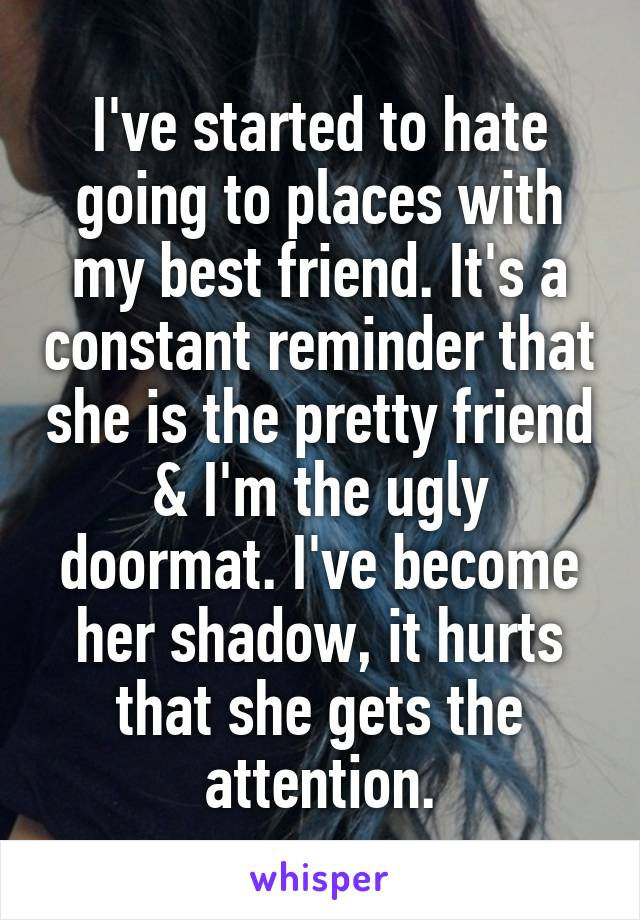 I've started to hate going to places with my best friend. It's a constant reminder that she is the pretty friend & I'm the ugly doormat. I've become her shadow, it hurts that she gets the attention.