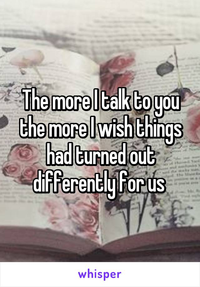 The more I talk to you the more I wish things had turned out differently for us