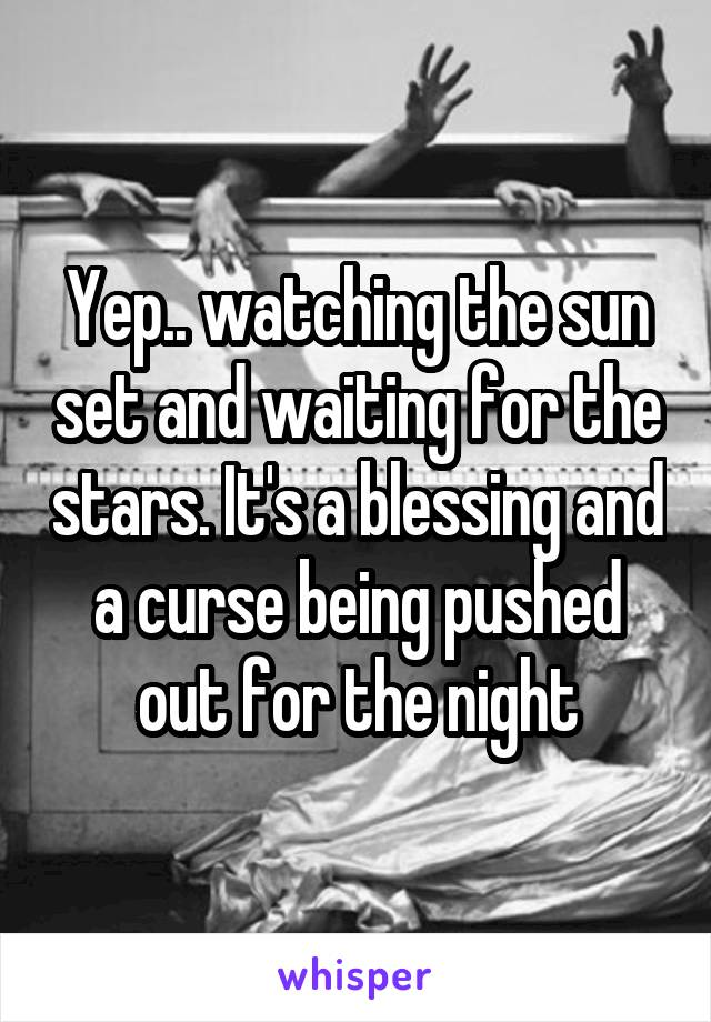 Yep.. watching the sun set and waiting for the stars. It's a blessing and a curse being pushed out for the night
