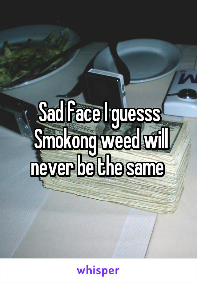 Sad face I guesss  Smokong weed will never be the same