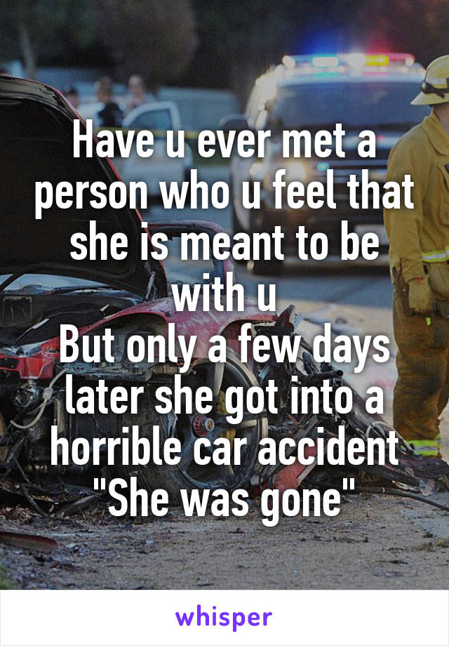 "Have u ever met a person who u feel that she is meant to be with u But only a few days later she got into a horrible car accident ""She was gone"""