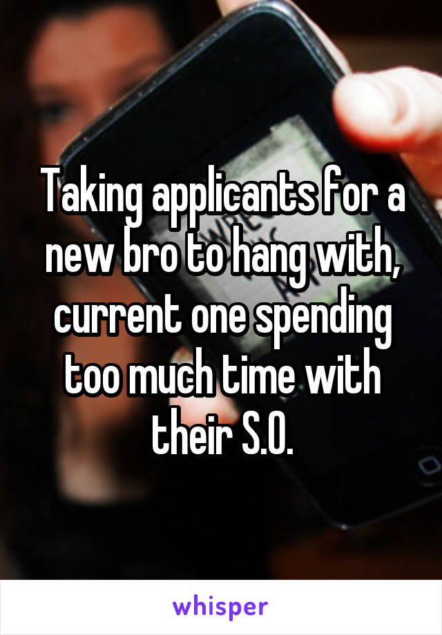 Taking applicants for a new bro to hang with, current one spending too much time with their S.O.
