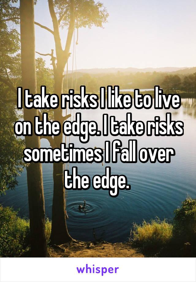 I take risks I like to live on the edge. I take risks sometimes I fall over the edge.