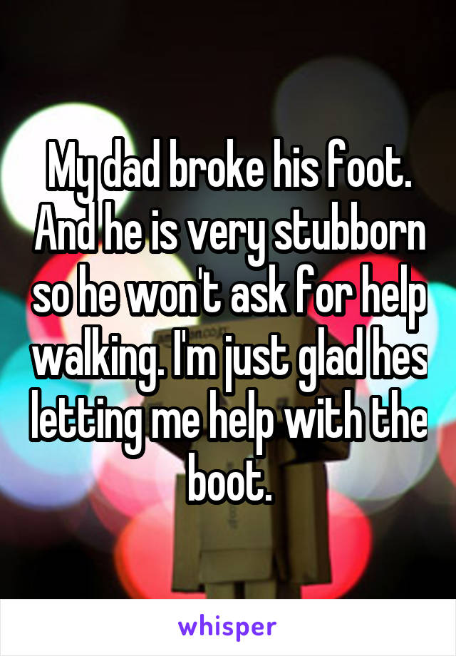My dad broke his foot. And he is very stubborn so he won't ask for help walking. I'm just glad hes letting me help with the boot.