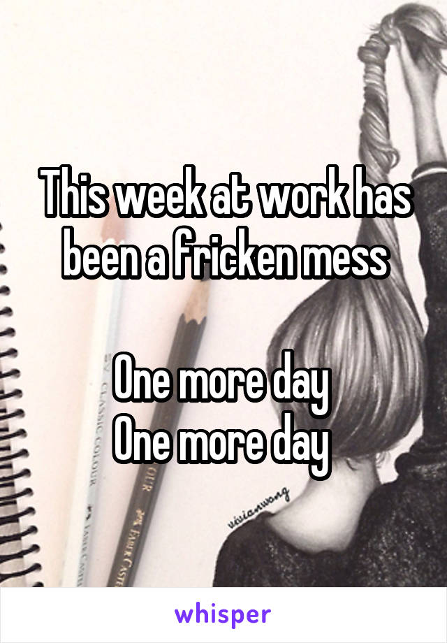 This week at work has been a fricken mess  One more day  One more day