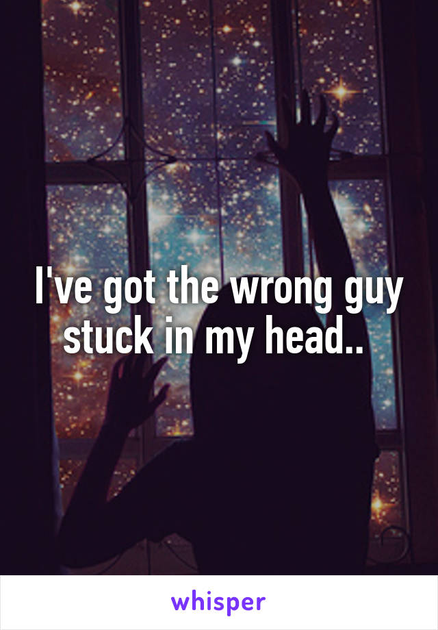 I've got the wrong guy stuck in my head..