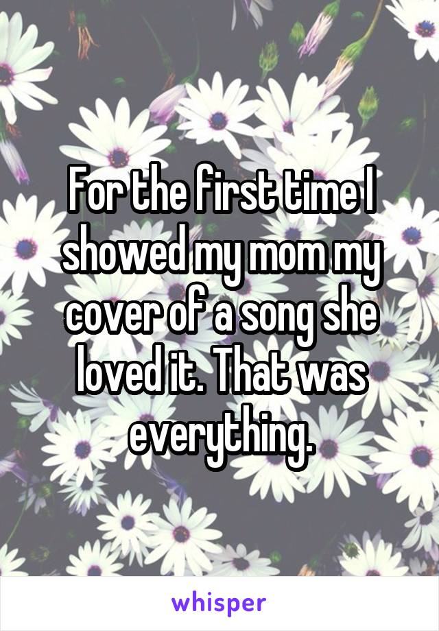 For the first time I showed my mom my cover of a song she loved it. That was everything.