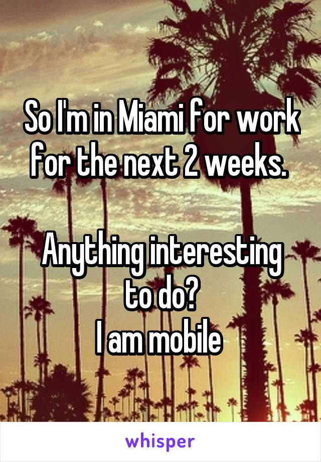 So I'm in Miami for work for the next 2 weeks.   Anything interesting to do? I am mobile