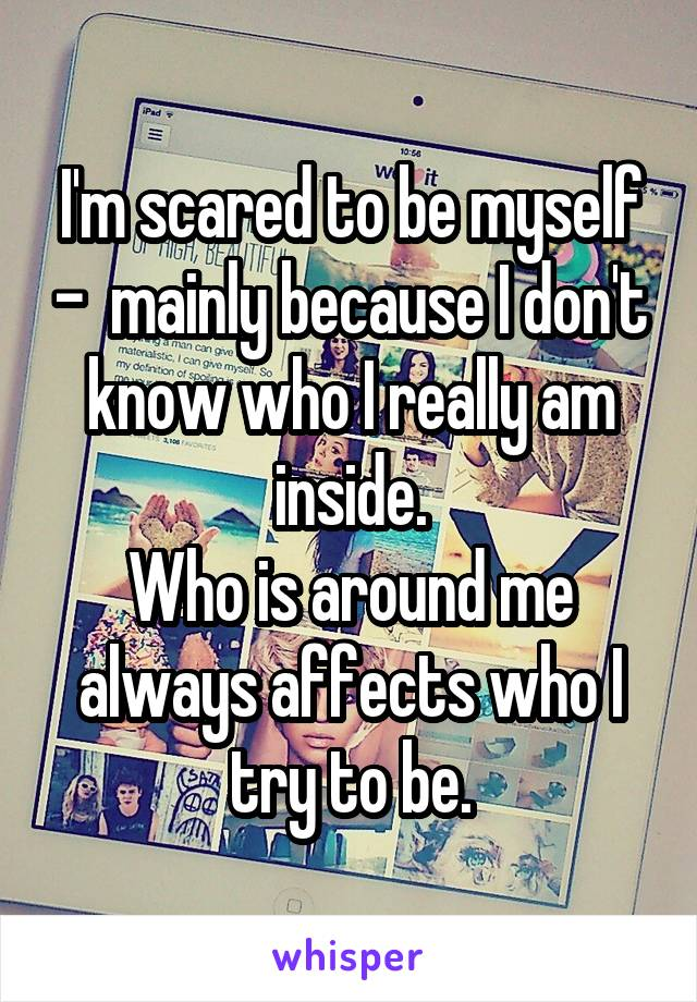 I'm scared to be myself -  mainly because I don't know who I really am inside. Who is around me always affects who I try to be.