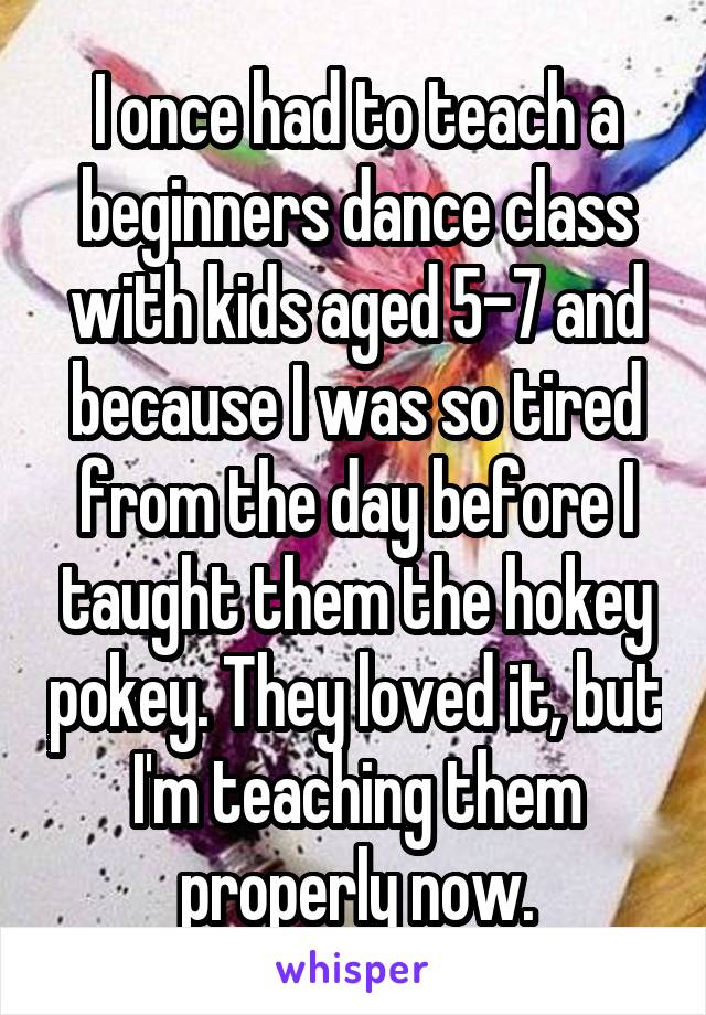 I once had to teach a beginners dance class with kids aged 5-7 and because I was so tired from the day before I taught them the hokey pokey. They loved it, but I'm teaching them properly now.