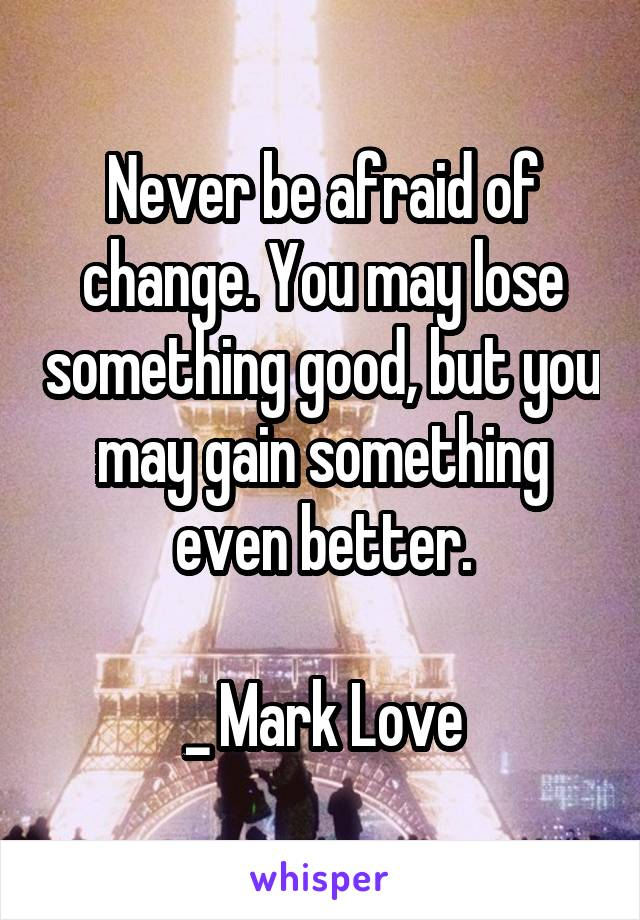 Never be afraid of change. You may lose something good, but you may gain something even better.  _ Mark Love