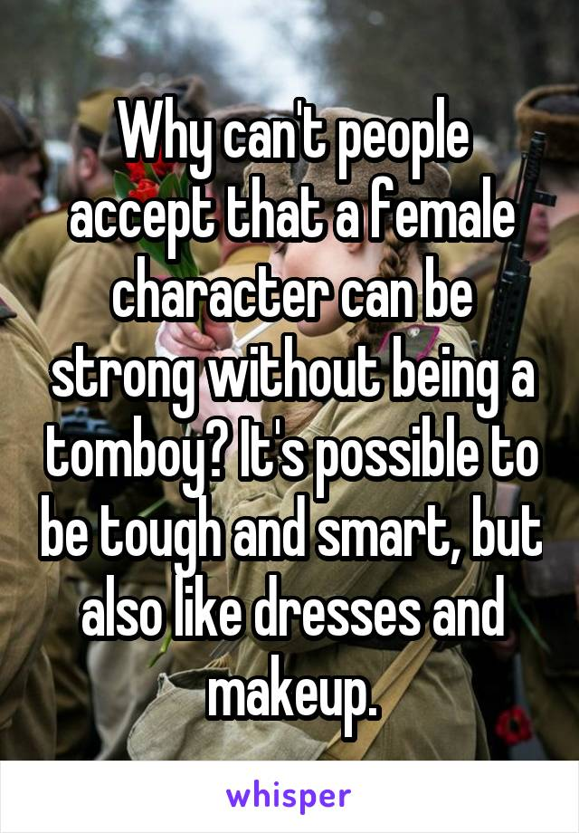 Why can't people accept that a female character can be strong without being a tomboy? It's possible to be tough and smart, but also like dresses and makeup.