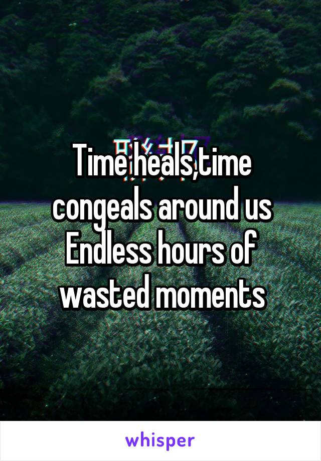 Time heals,time congeals around us Endless hours of wasted moments