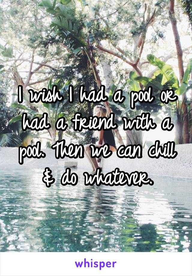 I wish I had a pool or had a friend with a pool. Then we can chill & do whatever.