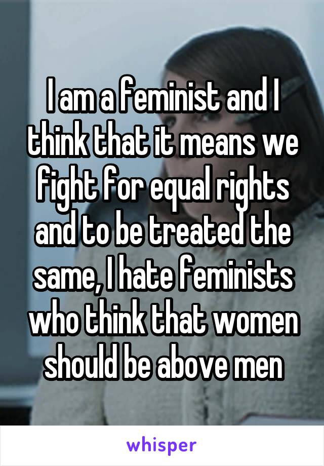I am a feminist and I think that it means we fight for equal rights and to be treated the same, I hate feminists who think that women should be above men