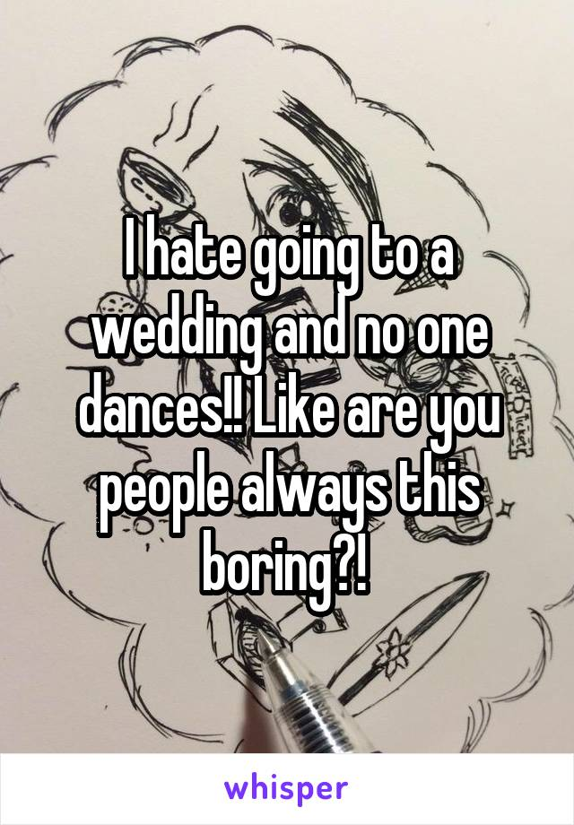 I hate going to a wedding and no one dances!! Like are you people always this boring?!