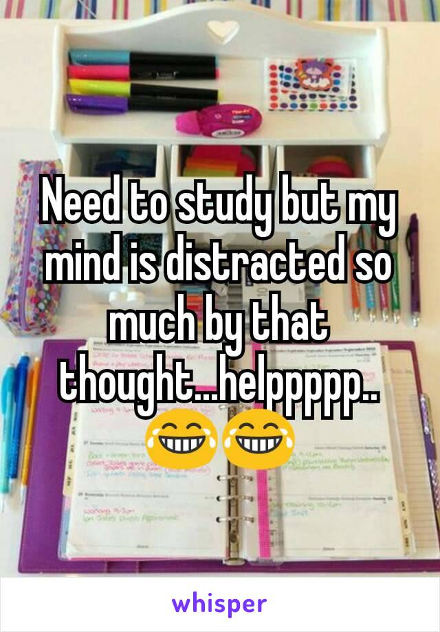 Need to study but my mind is distracted so much by that thought...helppppp..😂😂