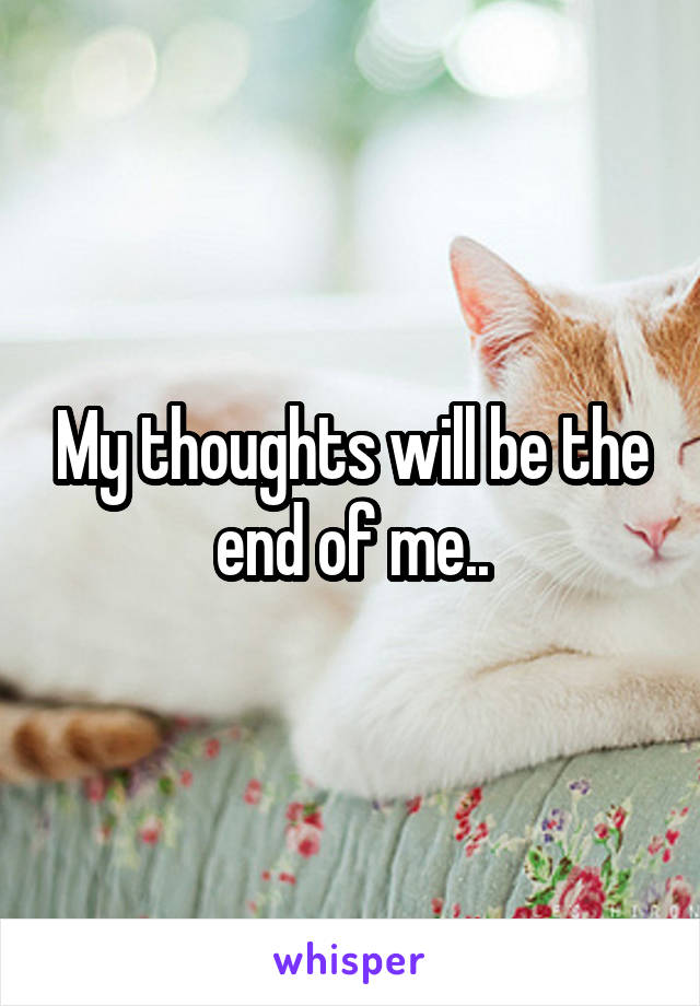 My thoughts will be the end of me..