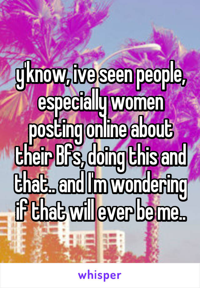 y'know, ive seen people, especially women posting online about their Bfs, doing this and that.. and I'm wondering if that will ever be me..