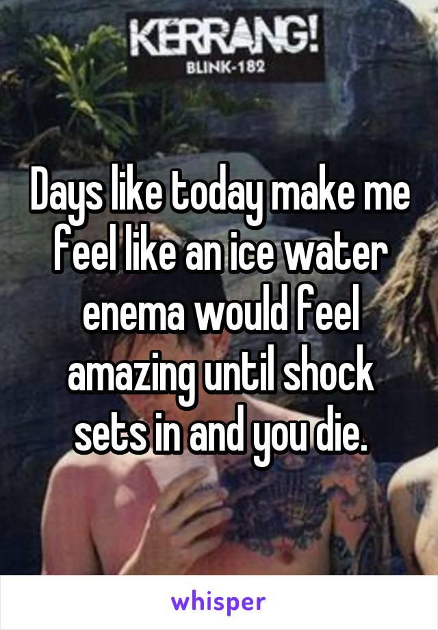 Days like today make me feel like an ice water enema would