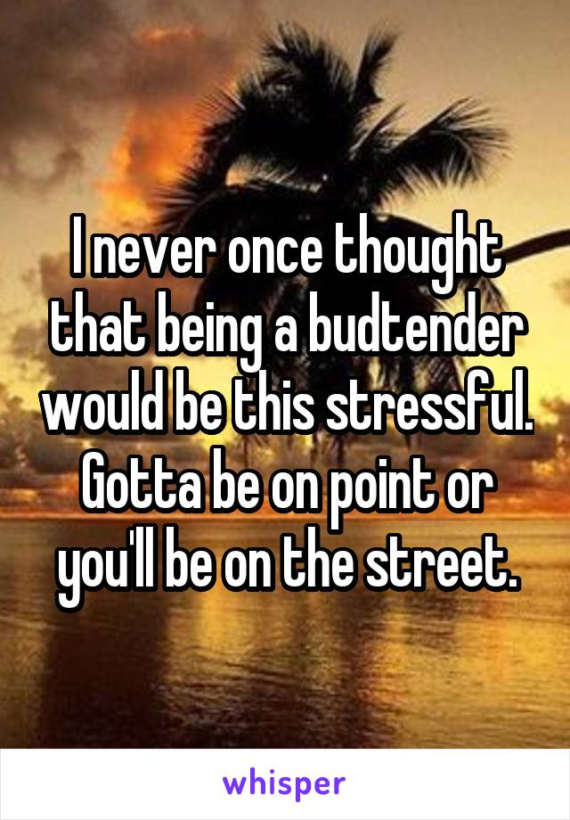 I never once thought that being a budtender would be this stressful. Gotta be on point or you'll be on the street.