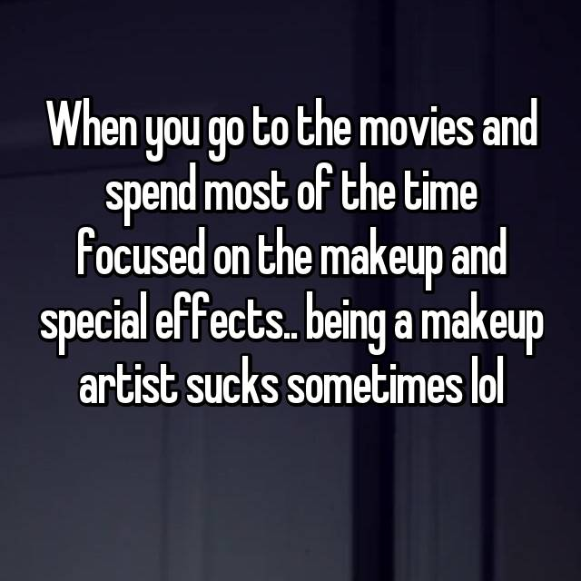 When you go to the movies and spend most of the time focused on the makeup and special effects.. being a makeup artist sucks sometimes lol