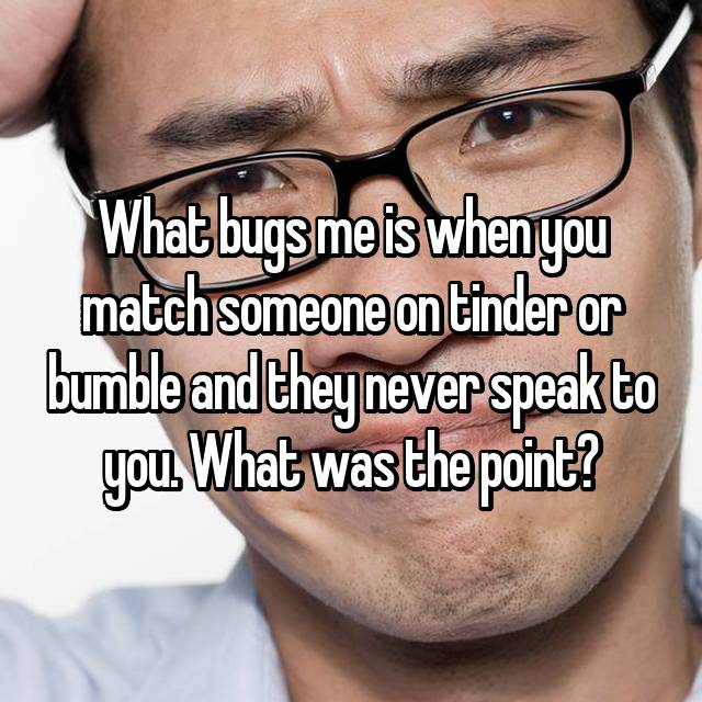 What bugs me is when you match someone on tinder or bumble and they never speak to you. What was the point?