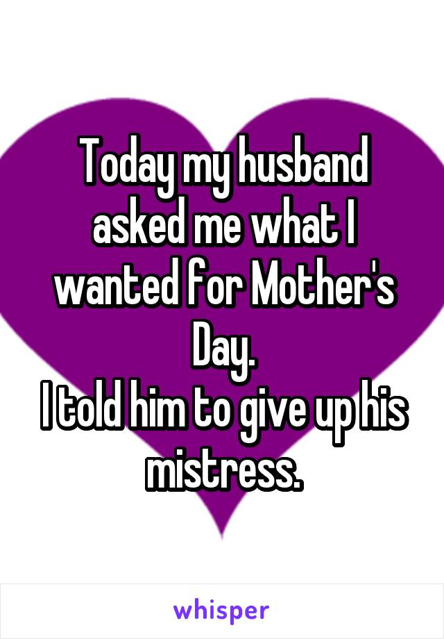 Today my husband asked me what I wanted for Mother's Day. I told him to give up his mistress.