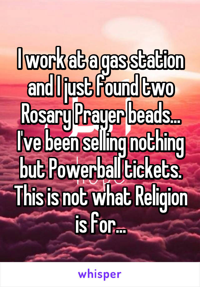 I work at a gas station and I just found two Rosary Prayer beads... I've been selling nothing but Powerball tickets. This is not what Religion is for...