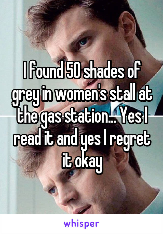 I found 50 shades of grey in women's stall at the gas station... Yes I read it and yes I regret it okay