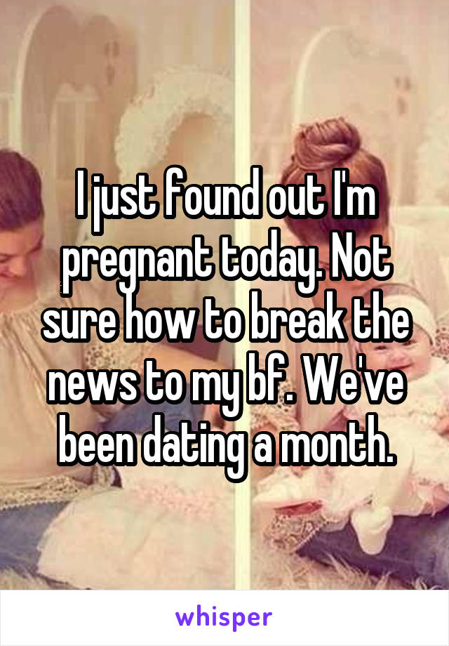 I just found out I'm pregnant today. Not sure how to break the news to my bf. We've been dating a month.