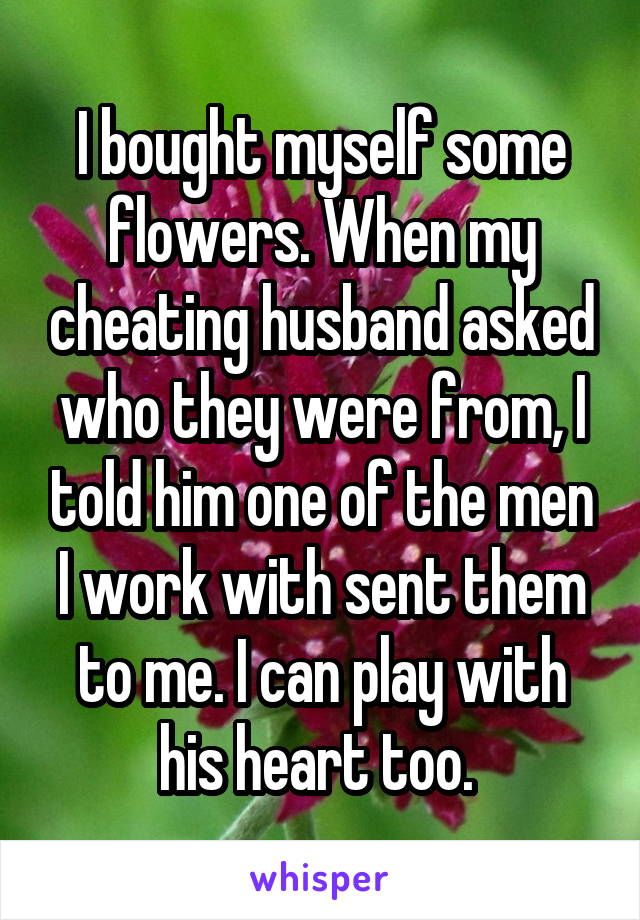 I bought myself some flowers. When my cheating husband asked who they were from, I told him one of the men I work with sent them to me. I can play with his heart too.