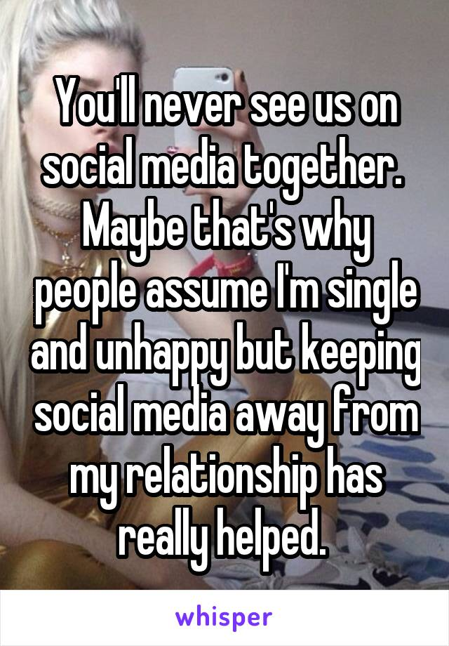 You'll never see us on social media together.  Maybe that's why people assume I'm single and unhappy but keeping social media away from my relationship has really helped.