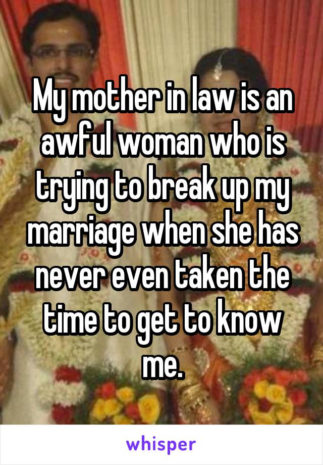 My mother in law is an awful woman who is trying to break up my marriage when she has never even taken the time to get to know me.