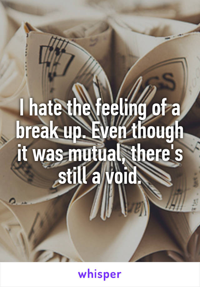 I hate the feeling of a break up. Even though it was mutual, there's still a void.