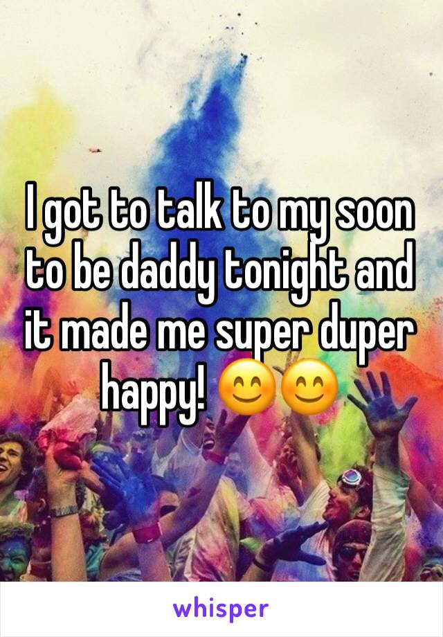 I got to talk to my soon to be daddy tonight and it made me super duper happy! 😊😊