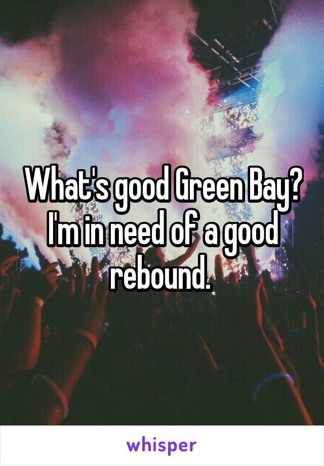 What's good Green Bay? I'm in need of a good rebound.
