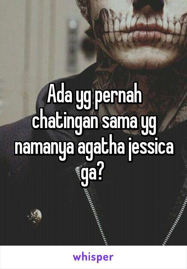 Ada yg pernah chatingan sama yg namanya agatha jessica ga?